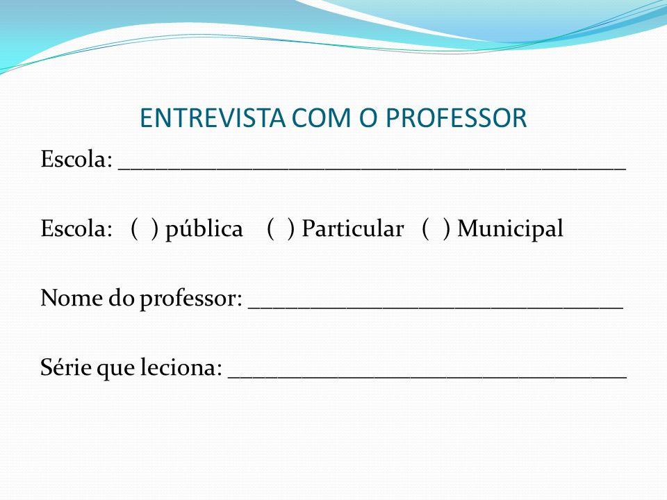 ENTREVISTA COM O PROFESSOR Escola: __________________________________________ Escola: ( ) pública ( ) Particular ( ) Municipal Nome do professor: ____