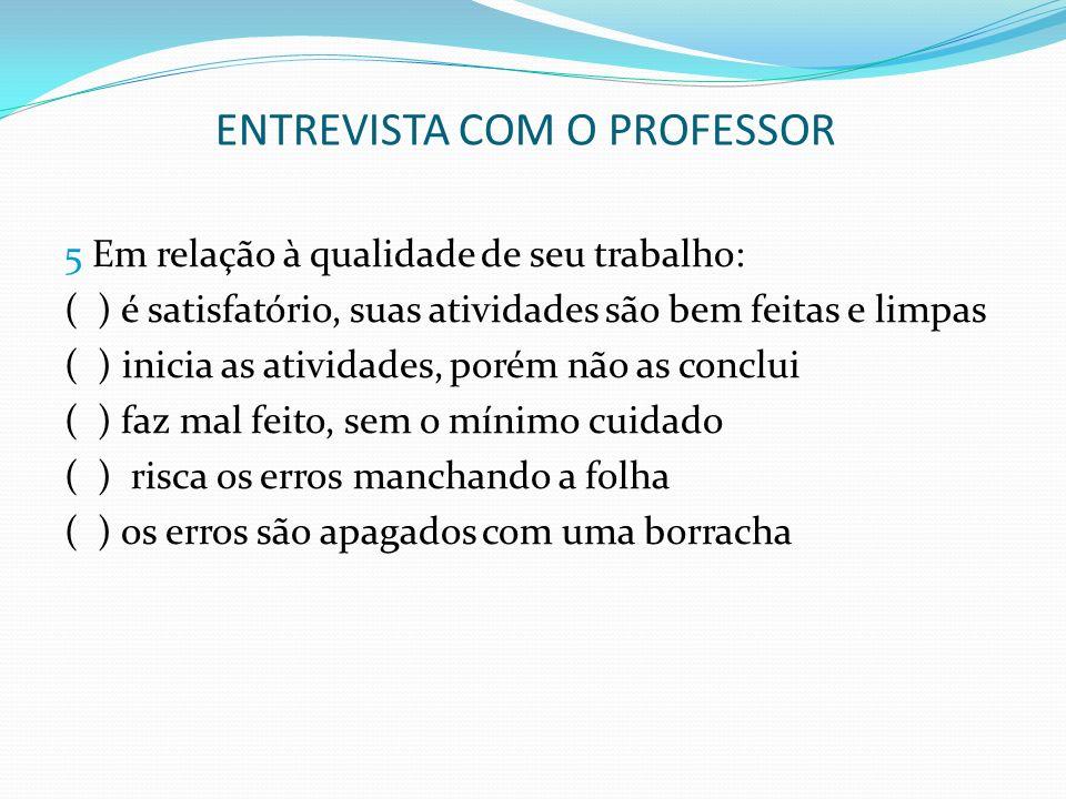 ENTREVISTA COM O PROFESSOR 5 Em relação à qualidade de seu trabalho: ( ) é satisfatório, suas atividades são bem feitas e limpas ( ) inicia as ativida
