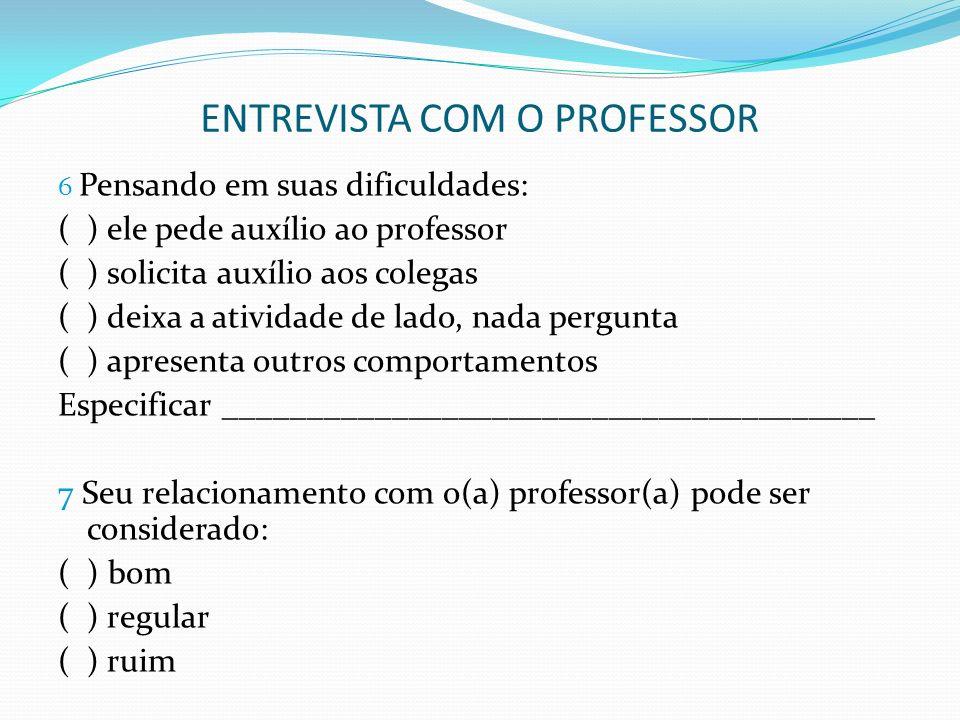 ENTREVISTA COM O PROFESSOR 6 Pensando em suas dificuldades: ( ) ele pede auxílio ao professor ( ) solicita auxílio aos colegas ( ) deixa a atividade d