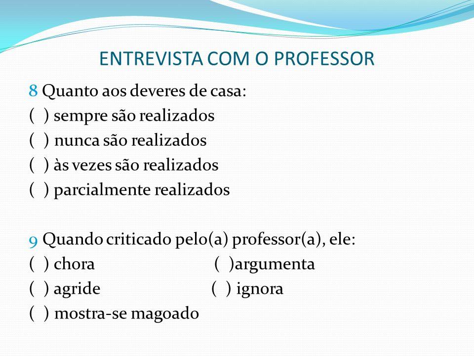 ENTREVISTA COM O PROFESSOR 8 Quanto aos deveres de casa: ( ) sempre são realizados ( ) nunca são realizados ( ) às vezes são realizados ( ) parcialmen