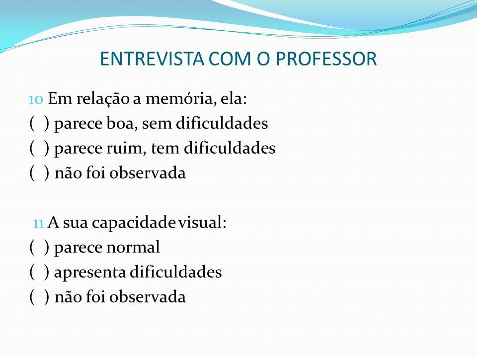 ENTREVISTA COM O PROFESSOR 10 Em relação a memória, ela: ( ) parece boa, sem dificuldades ( ) parece ruim, tem dificuldades ( ) não foi observada 11 A