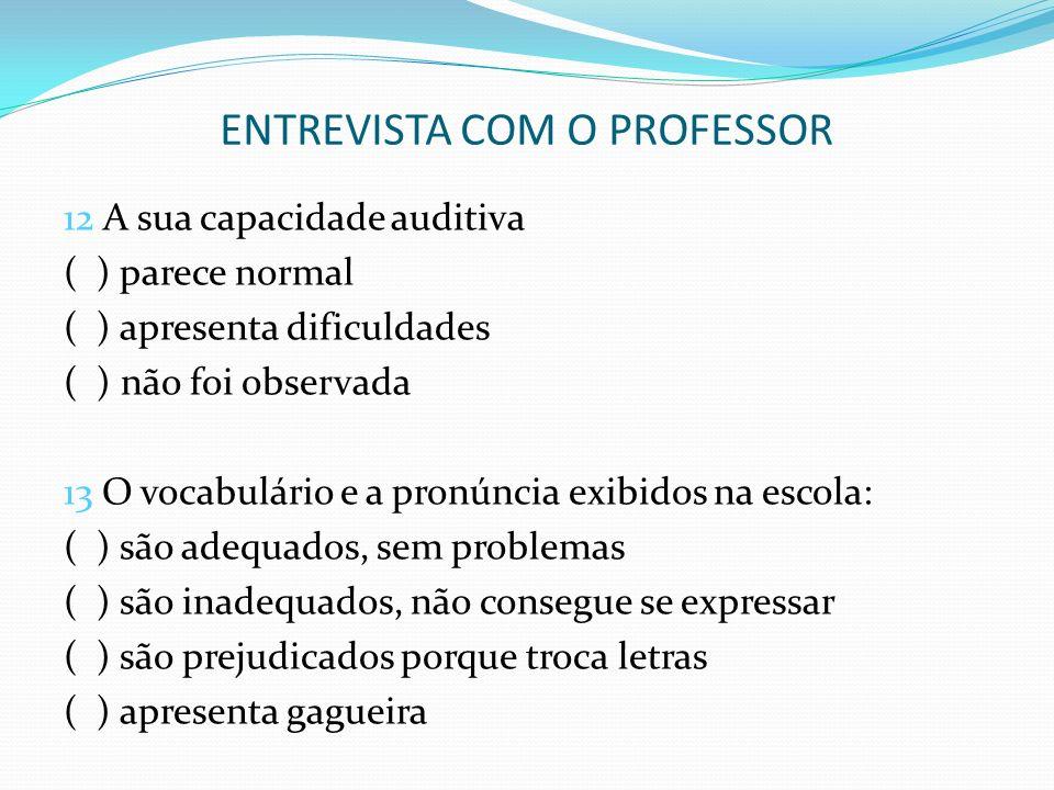 ENTREVISTA COM O PROFESSOR 12 A sua capacidade auditiva ( ) parece normal ( ) apresenta dificuldades ( ) não foi observada 13 O vocabulário e a pronún