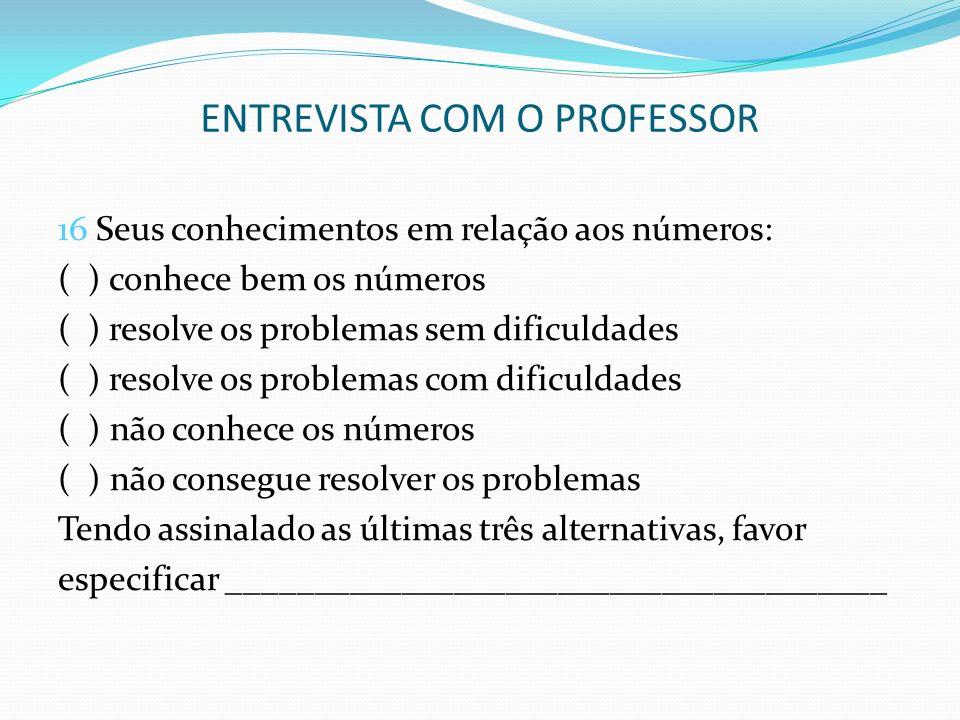 ENTREVISTA COM O PROFESSOR 16 Seus conhecimentos em relação aos números: ( ) conhece bem os números ( ) resolve os problemas sem dificuldades ( ) reso