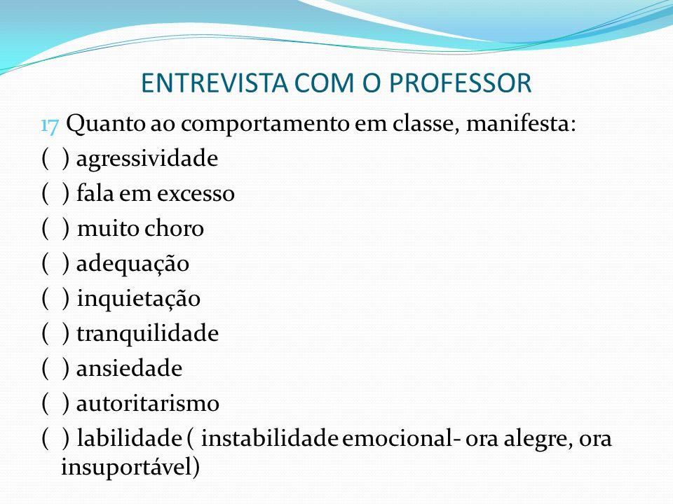 ENTREVISTA COM O PROFESSOR 17 Quanto ao comportamento em classe, manifesta: ( ) agressividade ( ) fala em excesso ( ) muito choro ( ) adequação ( ) in