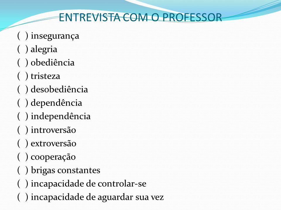 E ENTREVISTA COM O PROFESSOR ( ) insegurança ( ) alegria ( ) obediência ( ) tristeza ( ) desobediência ( ) dependência ( ) independência ( ) introvers