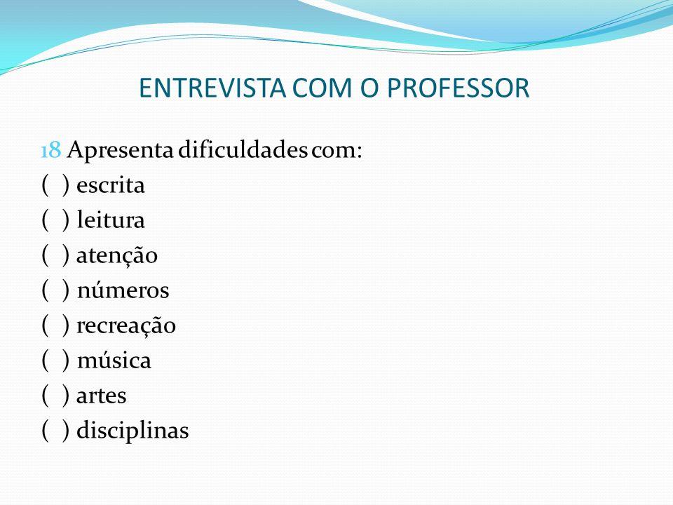 ENTREVISTA COM O PROFESSOR 18 Apresenta dificuldades com: ( ) escrita ( ) leitura ( ) atenção ( ) números ( ) recreação ( ) música ( ) artes ( ) disci