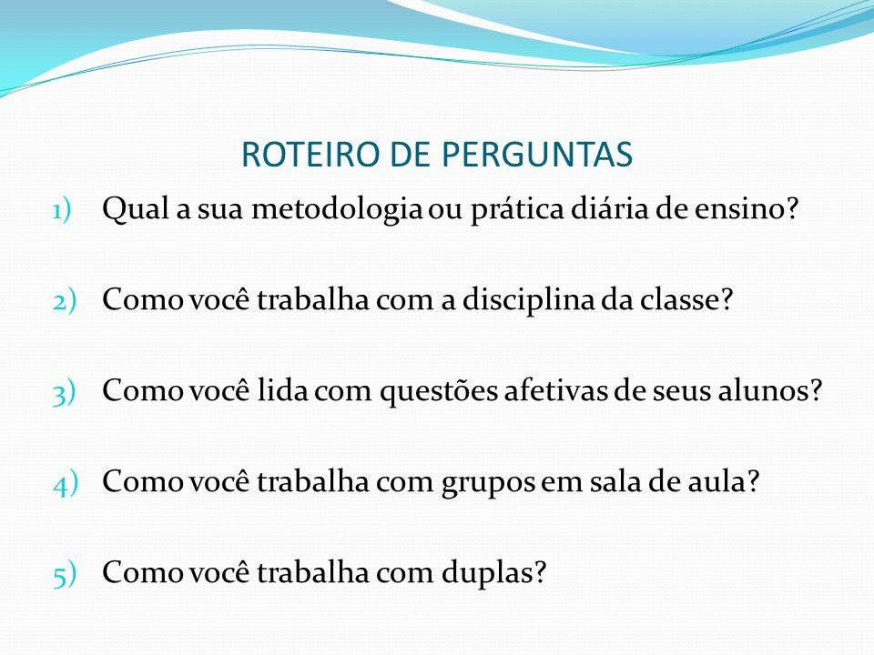 ROTEIRO DE PERGUNTAS 1) Qual a sua metodologia ou prática diária de ensino? 2) Como você trabalha com a disciplina da classe? 3) Como você lida com qu