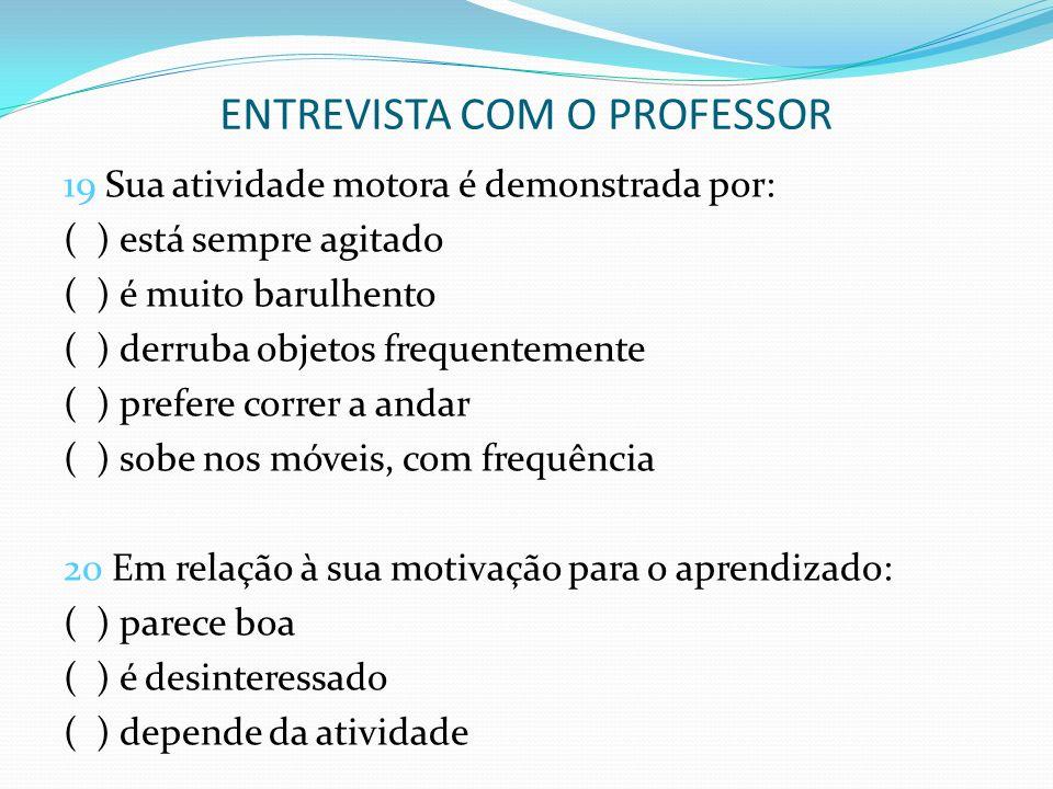 ENTREVISTA COM O PROFESSOR 19 Sua atividade motora é demonstrada por: ( ) está sempre agitado ( ) é muito barulhento ( ) derruba objetos frequentement