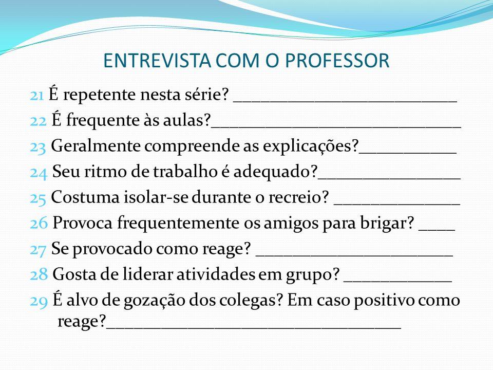 ENTREVISTA COM O PROFESSOR 21 É repetente nesta série? _________________________ 22 É frequente às aulas?____________________________ 23 Geralmente co