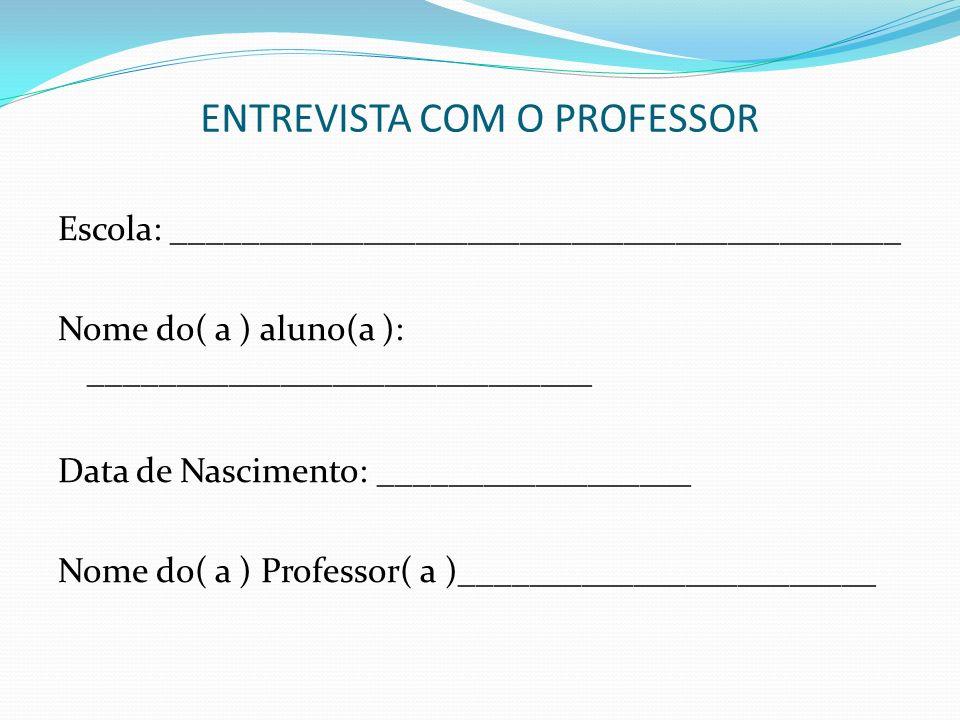 ENTREVISTA COM O PROFESSOR Escola: __________________________________________ Nome do( a ) aluno(a ): _____________________________ Data de Nascimento