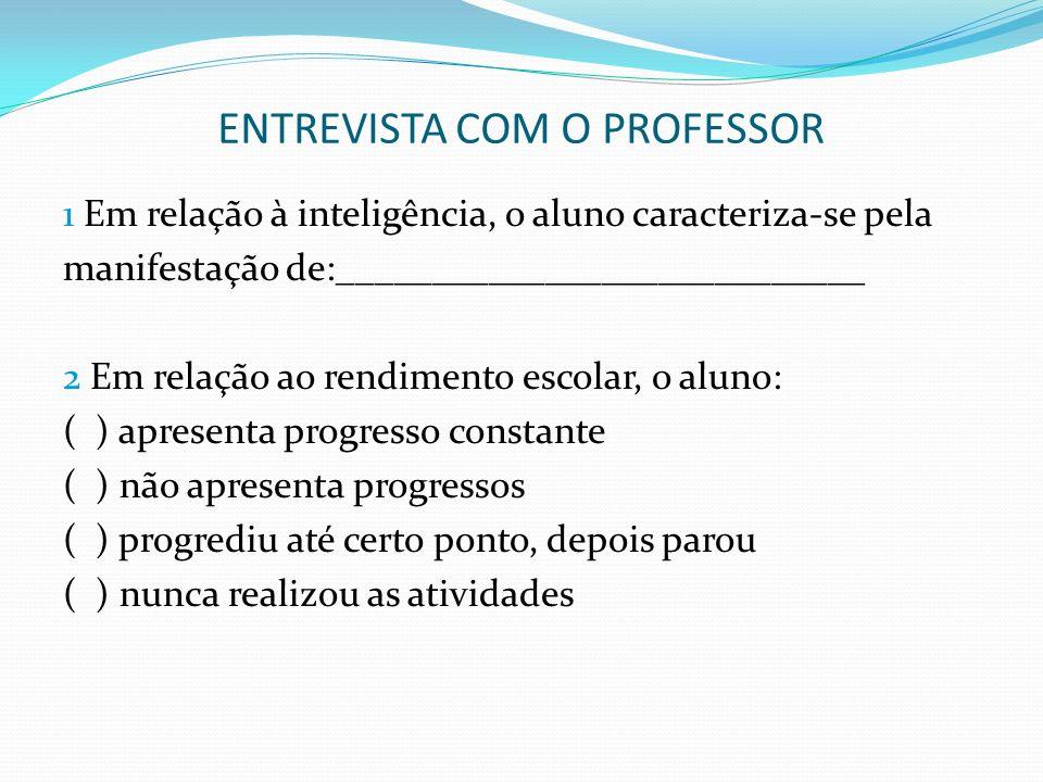 ENTREVISTA COM O PROFESSOR 1 Em relação à inteligência, o aluno caracteriza-se pela manifestação de:____________________________ 2 Em relação ao rendi