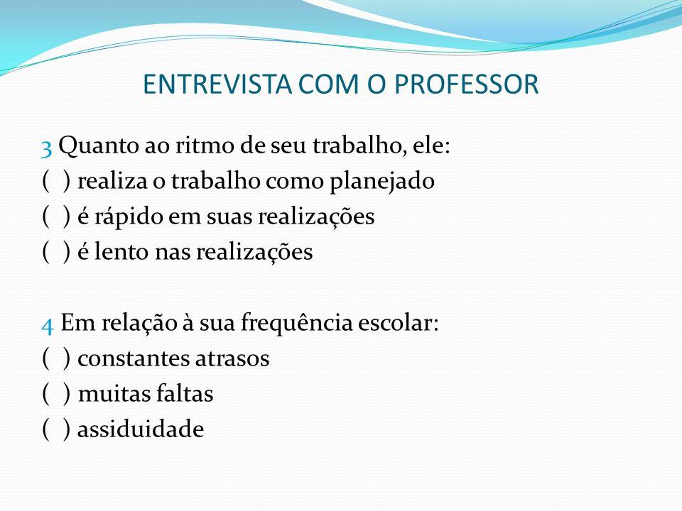 ENTREVISTA COM O PROFESSOR 3 Quanto ao ritmo de seu trabalho, ele: ( ) realiza o trabalho como planejado ( ) é rápido em suas realizações ( ) é lento