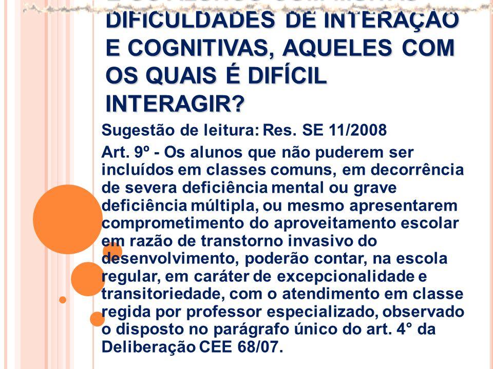E OS ALUNOS COM MUITAS DIFICULDADES DE INTERAÇÃO E COGNITIVAS, AQUELES COM OS QUAIS É DIFÍCIL INTERAGIR? Sugestão de leitura: Res. SE 11/2008 Art. 9º