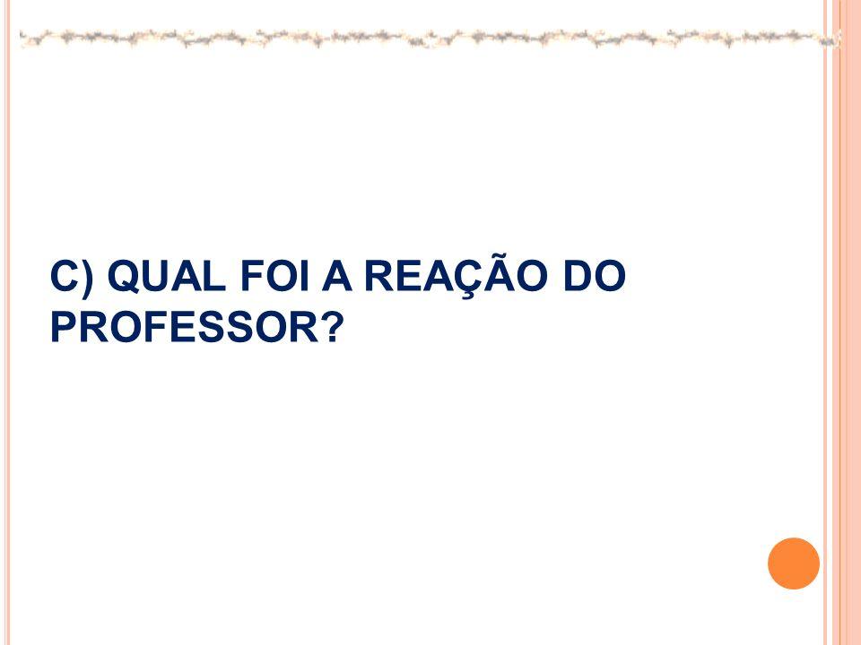 C) QUAL FOI A REAÇÃO DO PROFESSOR?