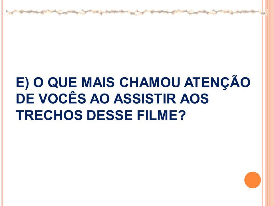 E) O QUE MAIS CHAMOU ATENÇÃO DE VOCÊS AO ASSISTIR AOS TRECHOS DESSE FILME?