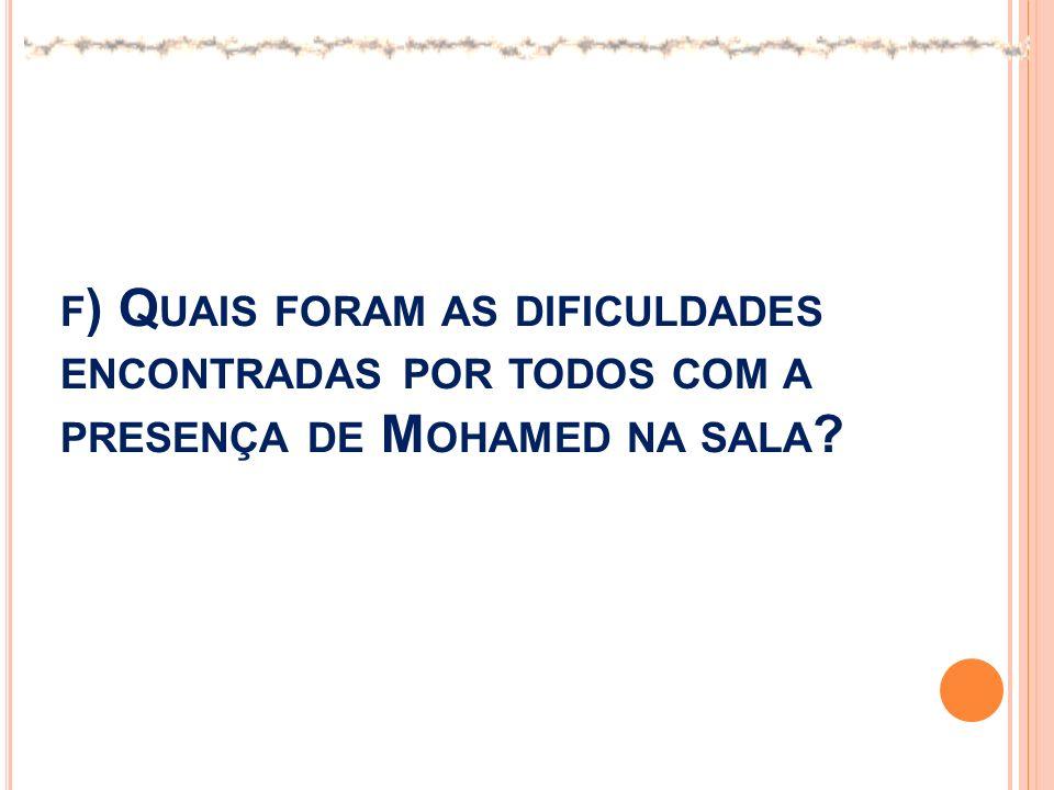 F ) Q UAIS FORAM AS DIFICULDADES ENCONTRADAS POR TODOS COM A PRESENÇA DE M OHAMED NA SALA ?