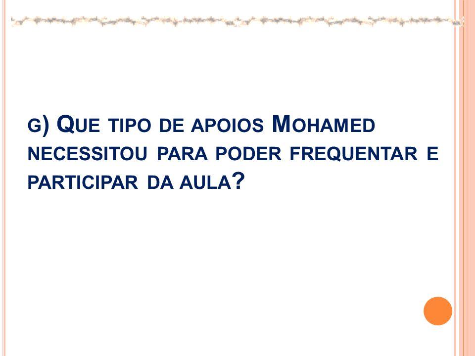 G ) Q UE TIPO DE APOIOS M OHAMED NECESSITOU PARA PODER FREQUENTAR E PARTICIPAR DA AULA ?