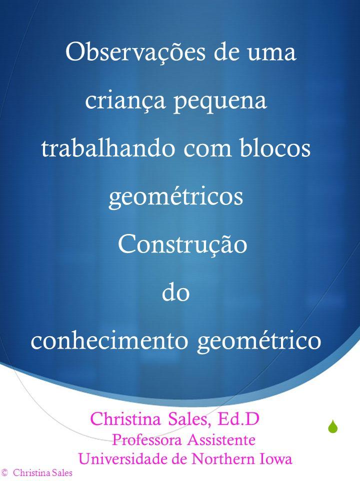 Observações de uma criança pequena trabalhando com blocos geométricos Construção do conhecimento geométrico Christina Sales, Ed.D Professora Assistent