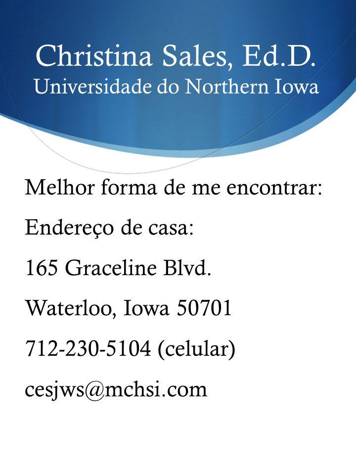 Christina Sales, Ed.D. Universidade do Northern Iowa Melhor forma de me encontrar: Endereço de casa: 165 Graceline Blvd. Waterloo, Iowa 50701 712-230-