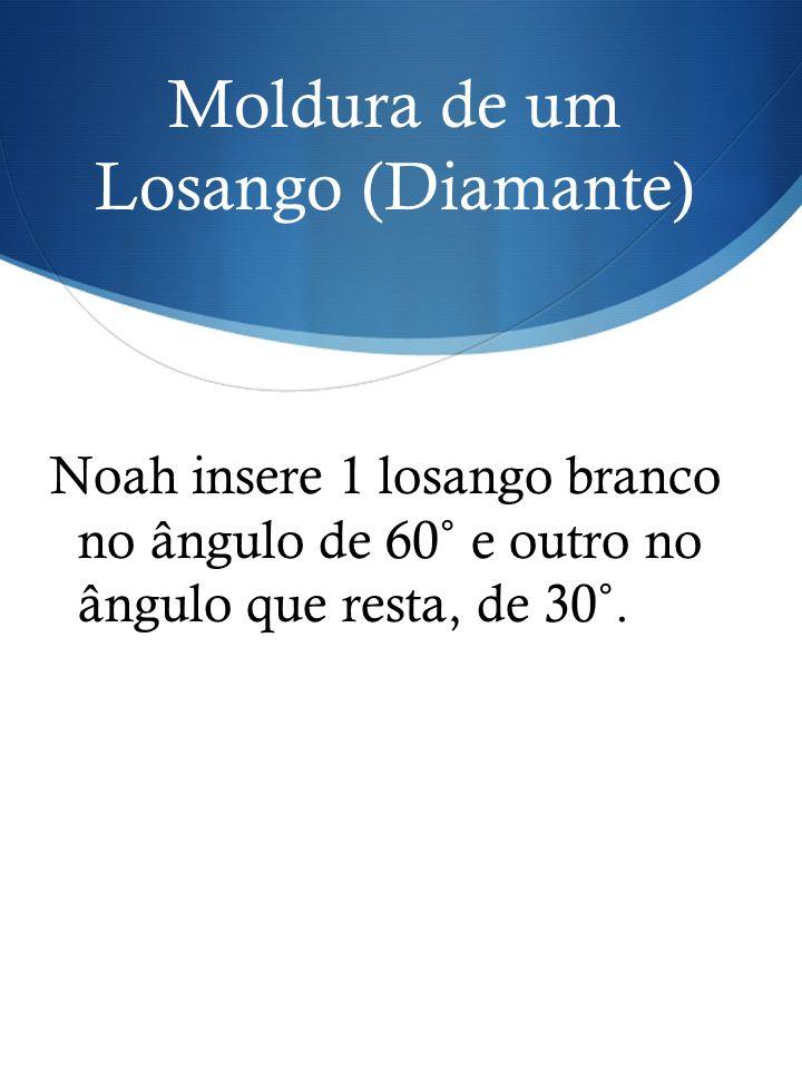 Noah insere 1 losango branco no ângulo de 60˚ e outro no ângulo que resta, de 30˚. Moldura de um Losango (Diamante)