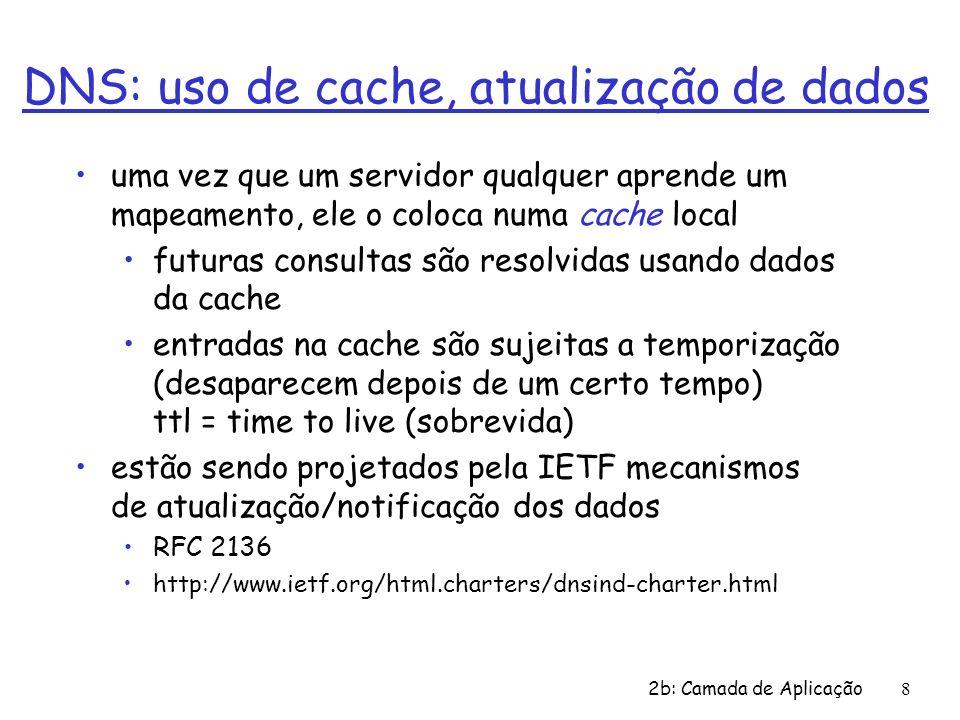 2b: Camada de Aplicação8 DNS: uso de cache, atualização de dados uma vez que um servidor qualquer aprende um mapeamento, ele o coloca numa cache local