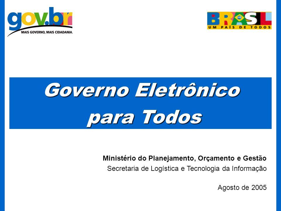 Ministério do Planejamento, Orçamento e Gestão Secretaria de Logística e Tecnologia da Informação Agosto de 2005 Governo Eletrônico para Todos para Todos