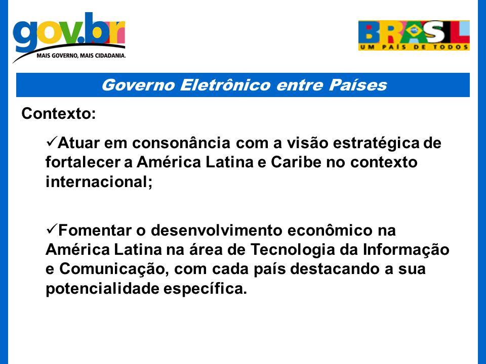 Governo Eletrônico entre Países Contexto: Atuar em consonância com a visão estratégica de fortalecer a América Latina e Caribe no contexto internacional; Fomentar o desenvolvimento econômico na América Latina na área de Tecnologia da Informação e Comunicação, com cada país destacando a sua potencialidade específica.