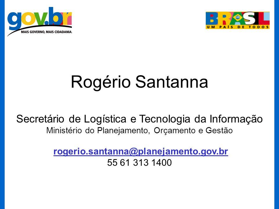 Rogério Santanna Secretário de Logística e Tecnologia da Informação Ministério do Planejamento, Orçamento e Gestão rogerio.santanna@planejamento.gov.br 55 61 313 1400