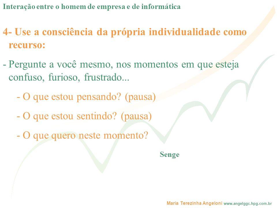 Maria Terezinha Angeloni www.angelggc.hpg.com.br 4- Use a consciência da própria individualidade como recurso: -Pergunte a você mesmo, nos momentos em
