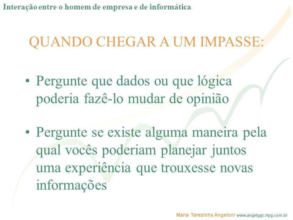 Maria Terezinha Angeloni www.angelggc.hpg.com.br QUANDO CHEGAR A UM IMPASSE: Pergunte que dados ou que lógica poderia fazê-lo mudar de opinião Pergunt