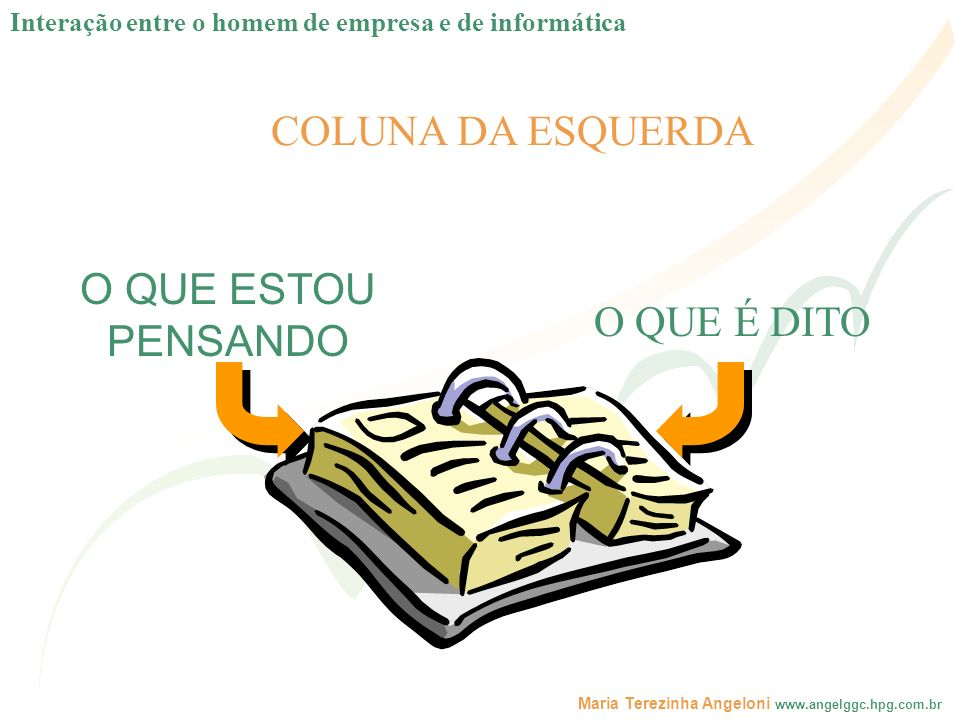Maria Terezinha Angeloni www.angelggc.hpg.com.br COLUNA DA ESQUERDA O QUE É DITO O QUE ESTOU PENSANDO Interação entre o homem de empresa e de informát