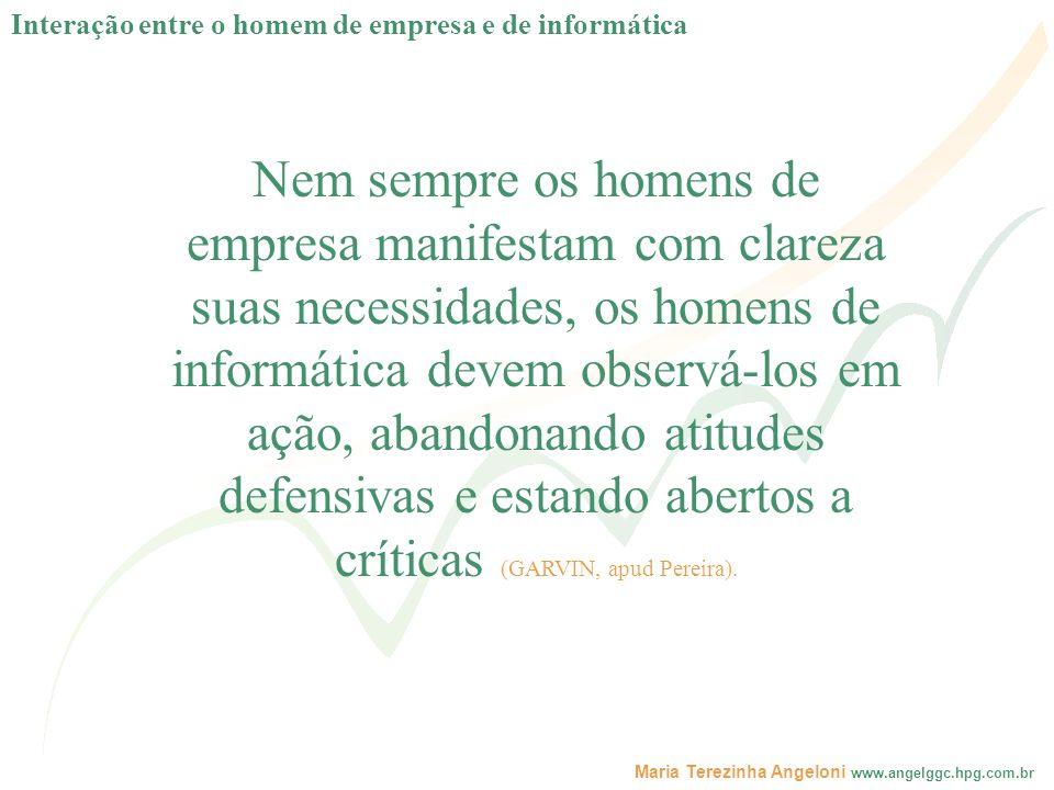 Maria Terezinha Angeloni www.angelggc.hpg.com.br Nem sempre os homens de empresa manifestam com clareza suas necessidades, os homens de informática de