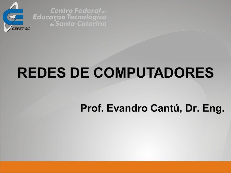 Prof. Evandro Cantú, Dr. Eng. REDES DE COMPUTADORES
