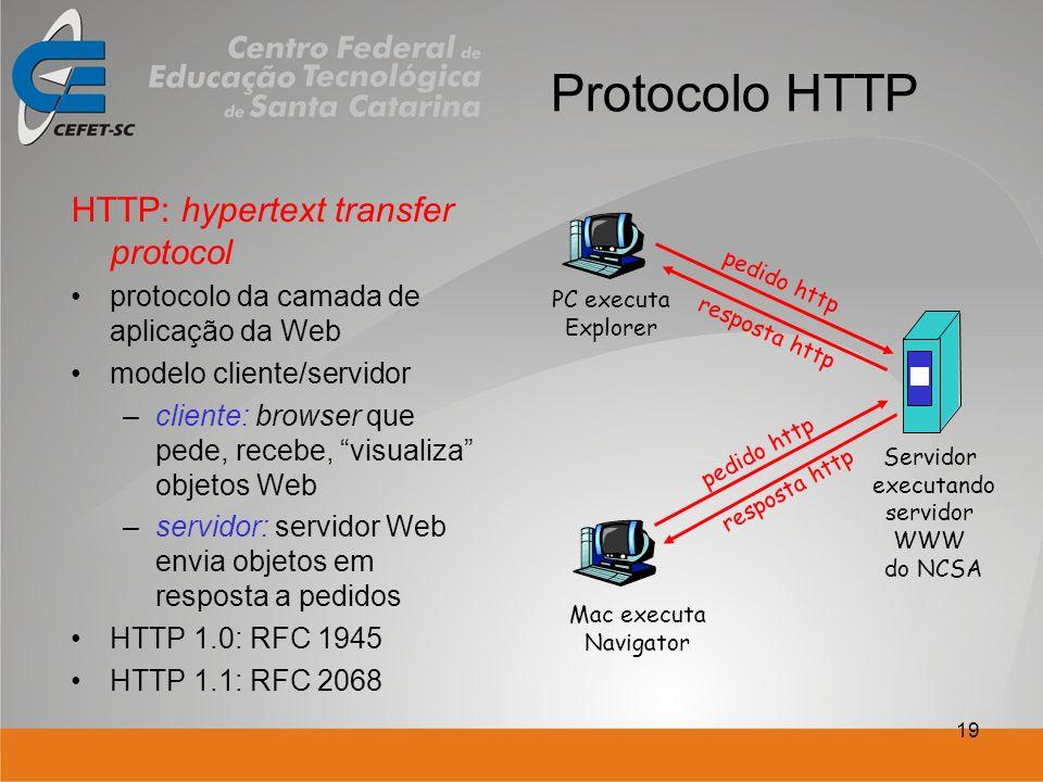 19 Protocolo HTTP HTTP: hypertext transfer protocol protocolo da camada de aplicação da Web modelo cliente/servidor –cliente: browser que pede, recebe, visualiza objetos Web –servidor: servidor Web envia objetos em resposta a pedidos HTTP 1.0: RFC 1945 HTTP 1.1: RFC 2068 PC executa Explorer Servidor executando servidor WWW do NCSA Mac executa Navigator pedido http resposta http