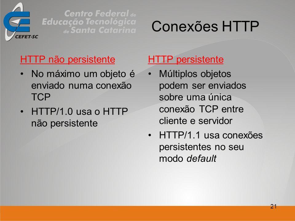 21 Conexões HTTP HTTP não persistente No máximo um objeto é enviado numa conexão TCP HTTP/1.0 usa o HTTP não persistente HTTP persistente Múltiplos objetos podem ser enviados sobre uma única conexão TCP entre cliente e servidor HTTP/1.1 usa conexões persistentes no seu modo default