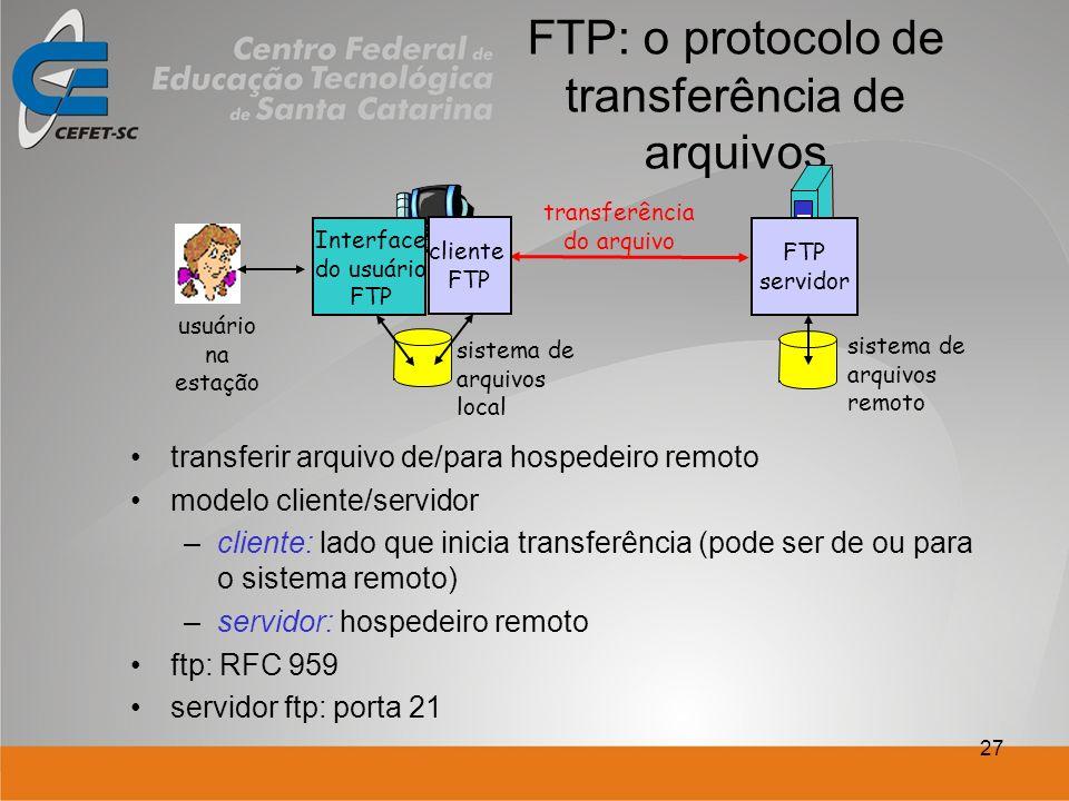 27 FTP: o protocolo de transferência de arquivos transferir arquivo de/para hospedeiro remoto modelo cliente/servidor –cliente: lado que inicia transferência (pode ser de ou para o sistema remoto) –servidor: hospedeiro remoto ftp: RFC 959 servidor ftp: porta 21 transferência do arquivo FTP servidor Interface do usuário FTP cliente FTP sistema de arquivos local sistema de arquivos remoto usuário na estação