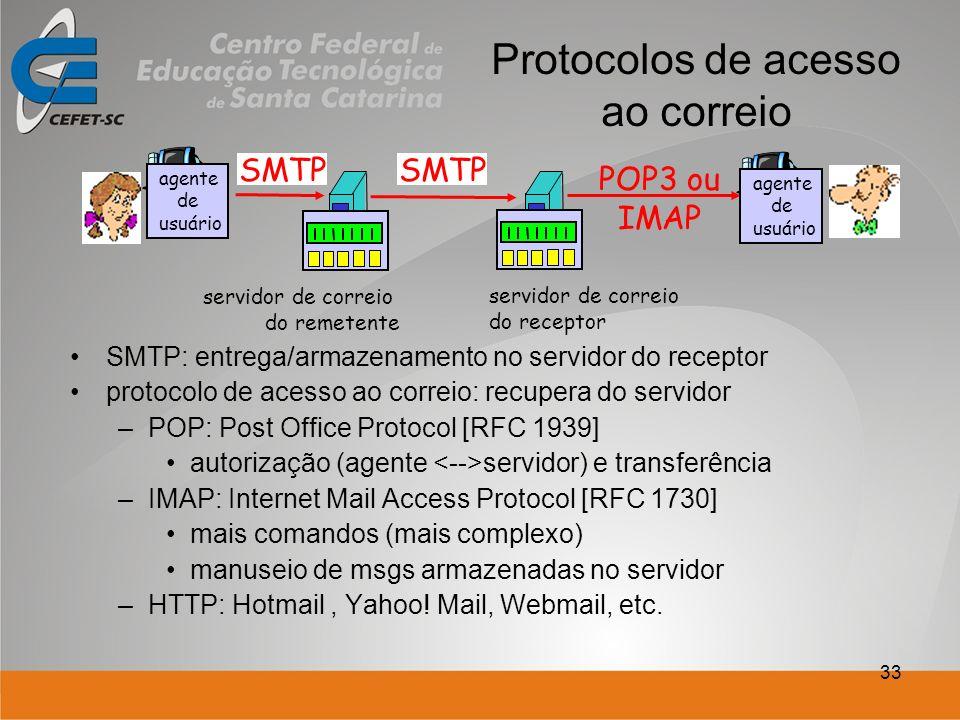 33 Protocolos de acesso ao correio SMTP: entrega/armazenamento no servidor do receptor protocolo de acesso ao correio: recupera do servidor –POP: Post Office Protocol [RFC 1939] autorização (agente servidor) e transferência –IMAP: Internet Mail Access Protocol [RFC 1730] mais comandos (mais complexo) manuseio de msgs armazenadas no servidor –HTTP: Hotmail, Yahoo.