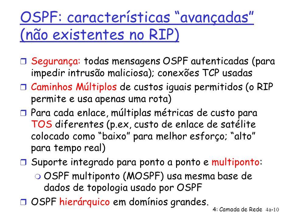 4: Camada de Rede4a-10 OSPF: características avançadas (não existentes no RIP) Segurança: todas mensagens OSPF autenticadas (para impedir intrusão maliciosa); conexões TCP usadas Caminhos Múltiplos de custos iguais permitidos (o RIP permite e usa apenas uma rota) Para cada enlace, múltiplas métricas de custo para TOS diferentes (p.ex, custo de enlace de satélite colocado como baixo para melhor esforço; alto para tempo real) Suporte integrado para ponto a ponto e multiponto: OSPF multiponto (MOSPF) usa mesma base de dados de topologia usado por OSPF OSPF hierárquico em domínios grandes.