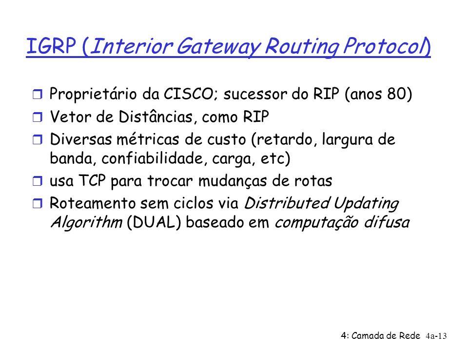 4: Camada de Rede4a-13 IGRP (Interior Gateway Routing Protocol) Proprietário da CISCO; sucessor do RIP (anos 80) Vetor de Distâncias, como RIP Diversas métricas de custo (retardo, largura de banda, confiabilidade, carga, etc) usa TCP para trocar mudanças de rotas Roteamento sem ciclos via Distributed Updating Algorithm (DUAL) baseado em computação difusa