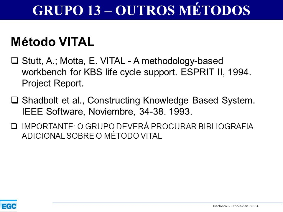 Pacheco & Tcholakian. 2004 GRUPO 13 – OUTROS MÉTODOS Método VITAL Stutt, A.; Motta, E. VITAL - A methodology-based workbench for KBS life cycle suppor
