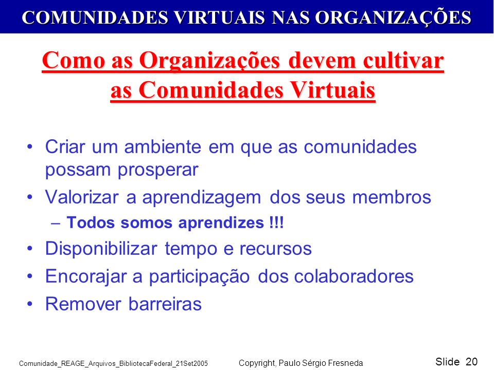 COMUNIDADES VIRTUAIS NAS ORGANIZAÇÕES Comunidade_REAGE_Arquivos_BibliotecaFederal_21Set2005 Copyright, Paulo Sérgio Fresneda Slide 20 Como as Organiza
