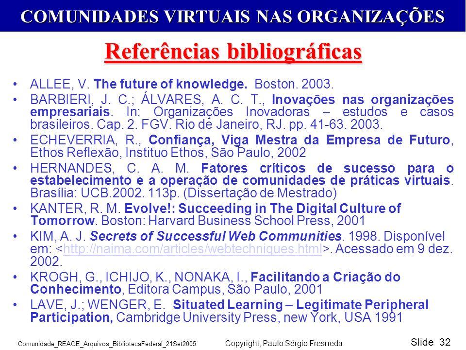 COMUNIDADES VIRTUAIS NAS ORGANIZAÇÕES Comunidade_REAGE_Arquivos_BibliotecaFederal_21Set2005 Copyright, Paulo Sérgio Fresneda Slide 32 ALLEE, V. The fu