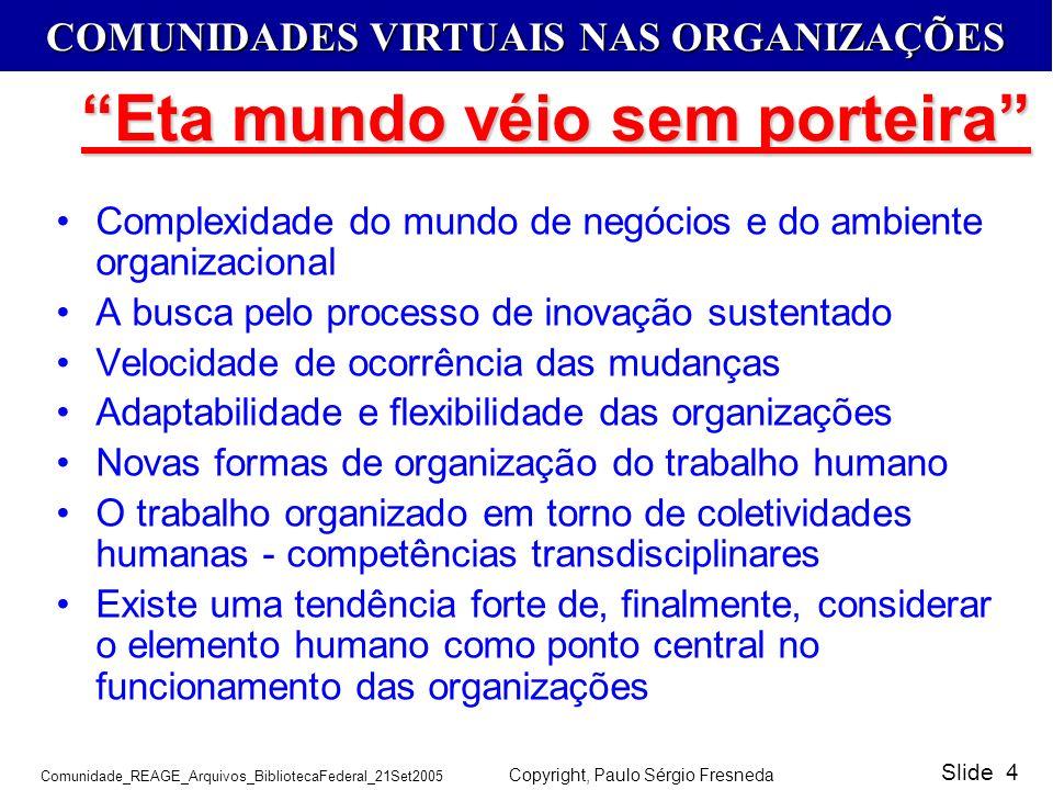 COMUNIDADES VIRTUAIS NAS ORGANIZAÇÕES Comunidade_REAGE_Arquivos_BibliotecaFederal_21Set2005 Copyright, Paulo Sérgio Fresneda Slide 4 Complexidade do m