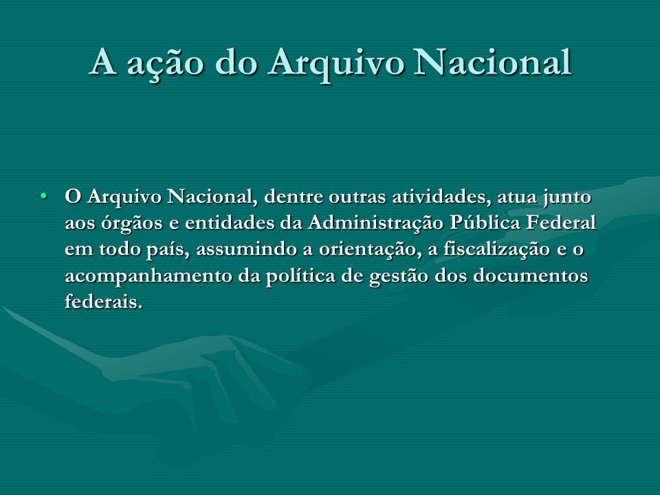 A ação do Arquivo Nacional O Arquivo Nacional, dentre outras atividades, atua junto aos órgãos e entidades da Administração Pública Federal em todo pa