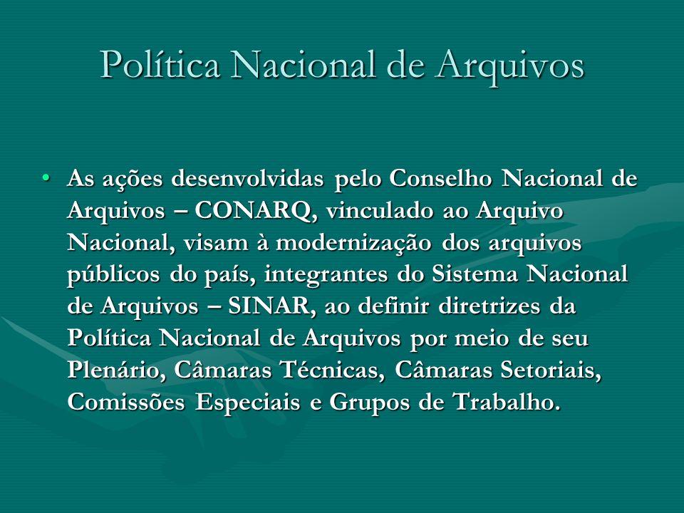 Política Nacional de Arquivos As ações desenvolvidas pelo Conselho Nacional de Arquivos – CONARQ, vinculado ao Arquivo Nacional, visam à modernização
