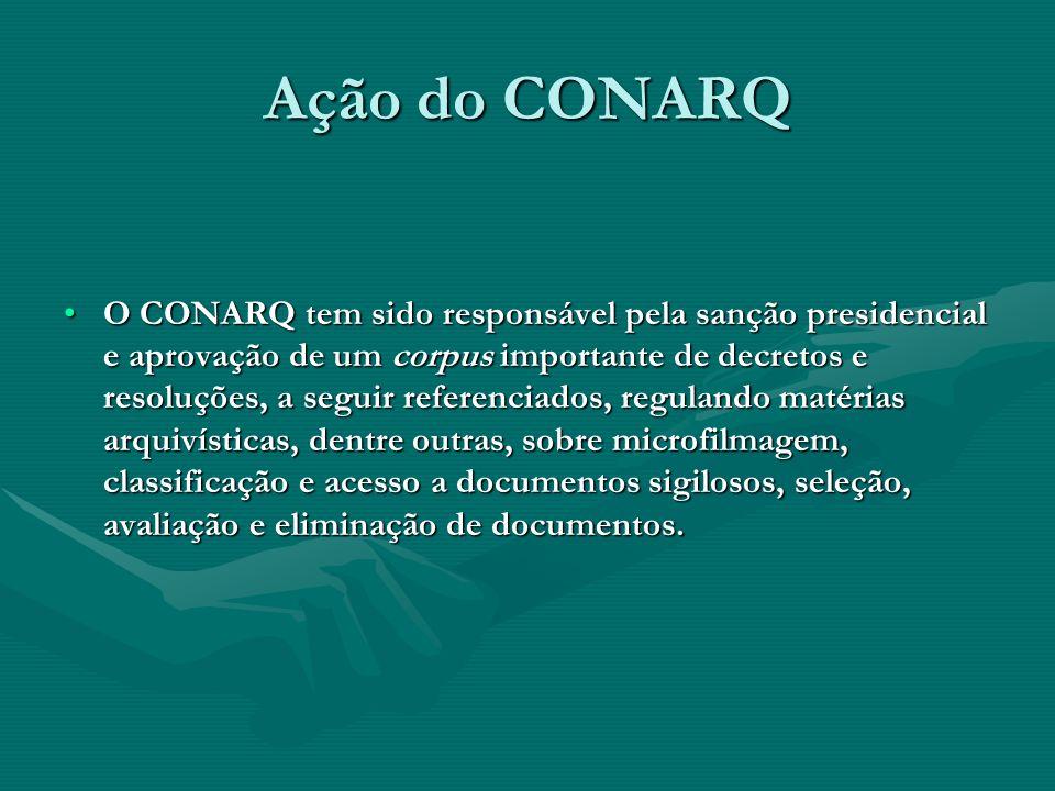 Ação do CONARQ O CONARQ tem sido responsável pela sanção presidencial e aprovação de um corpus importante de decretos e resoluções, a seguir referenci