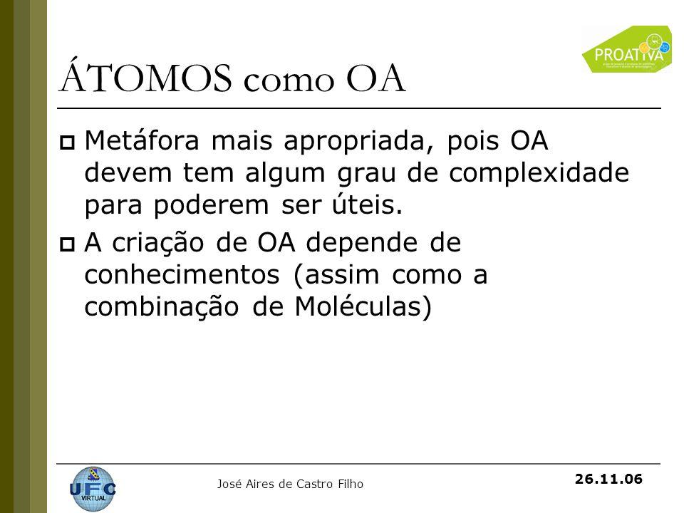 José Aires de Castro Filho 26.11.06 ÁTOMOS como OA Metáfora mais apropriada, pois OA devem tem algum grau de complexidade para poderem ser úteis. A cr