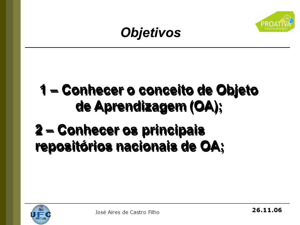 José Aires de Castro Filho 26.11.06 1 – Conhecer o conceito de Objeto de Aprendizagem (OA); 2 – Conhecer os principais repositórios nacionais de OA; 1
