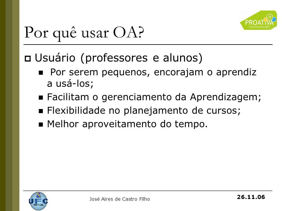 José Aires de Castro Filho 26.11.06 Por quê usar OA? Usuário (professores e alunos) Por serem pequenos, encorajam o aprendiz a usá-los; Facilitam o ge