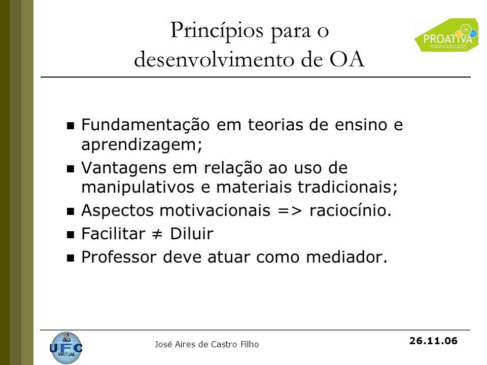 José Aires de Castro Filho 26.11.06 Princípios para o desenvolvimento de OA Fundamentação em teorias de ensino e aprendizagem; Vantagens em relação ao